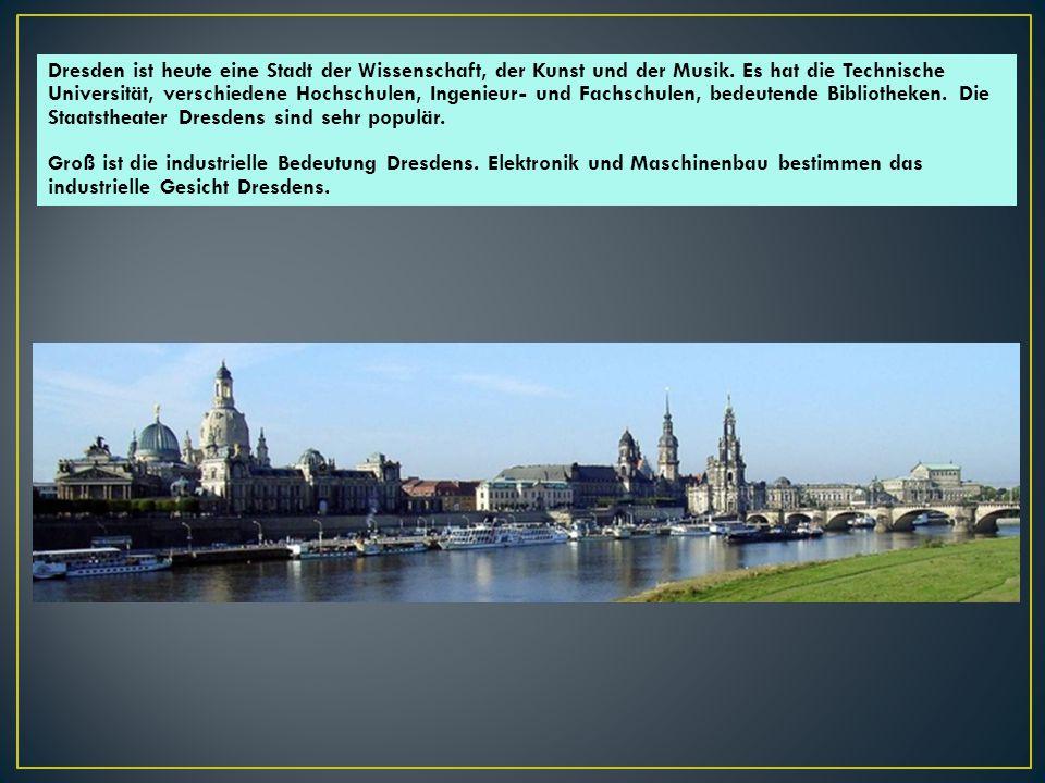 Dresden ist heute eine Stadt der Wissenschaft, der Kunst und der Musik. Es hat die Technische Universität, verschiedene Hochschulen, Ingenieur- und Fa