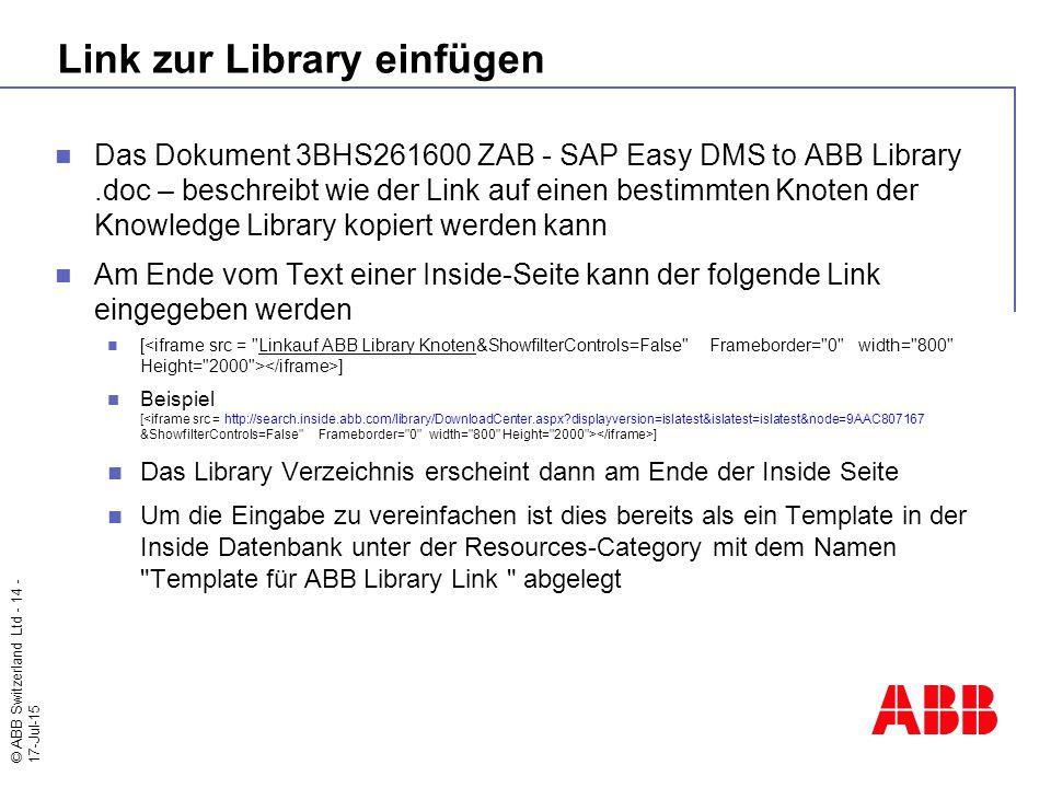 © ABB Switzerland Ltd - 14 - 17-Jul-15 Link zur Library einfügen Das Dokument 3BHS261600 ZAB - SAP Easy DMS to ABB Library.doc – beschreibt wie der Link auf einen bestimmten Knoten der Knowledge Library kopiert werden kann Am Ende vom Text einer Inside-Seite kann der folgende Link eingegeben werden [ ] Beispiel [ ] Das Library Verzeichnis erscheint dann am Ende der Inside Seite Um die Eingabe zu vereinfachen ist dies bereits als ein Template in der Inside Datenbank unter der Resources-Category mit dem Namen Template für ABB Library Link abgelegt