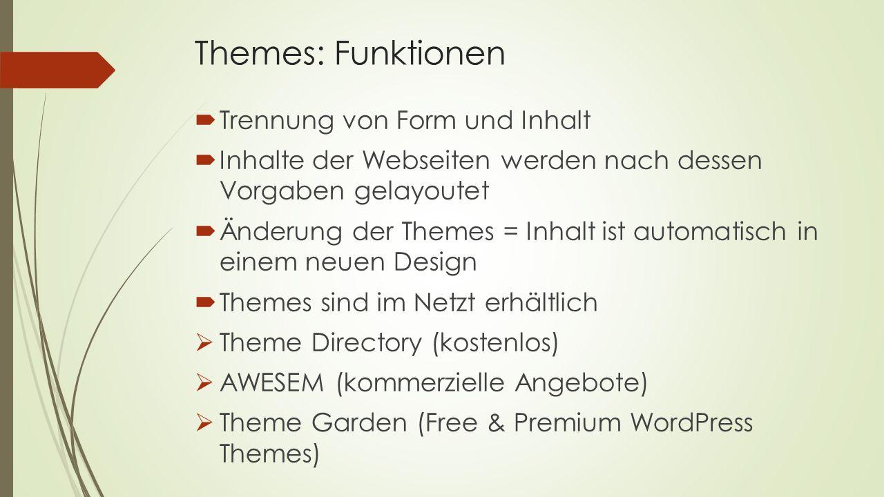 Themes: Funktionen  Trennung von Form und Inhalt  Inhalte der Webseiten werden nach dessen Vorgaben gelayoutet  Änderung der Themes = Inhalt ist automatisch in einem neuen Design  Themes sind im Netzt erhältlich  Theme Directory (kostenlos)  AWESEM (kommerzielle Angebote)  Theme Garden (Free & Premium WordPress Themes)