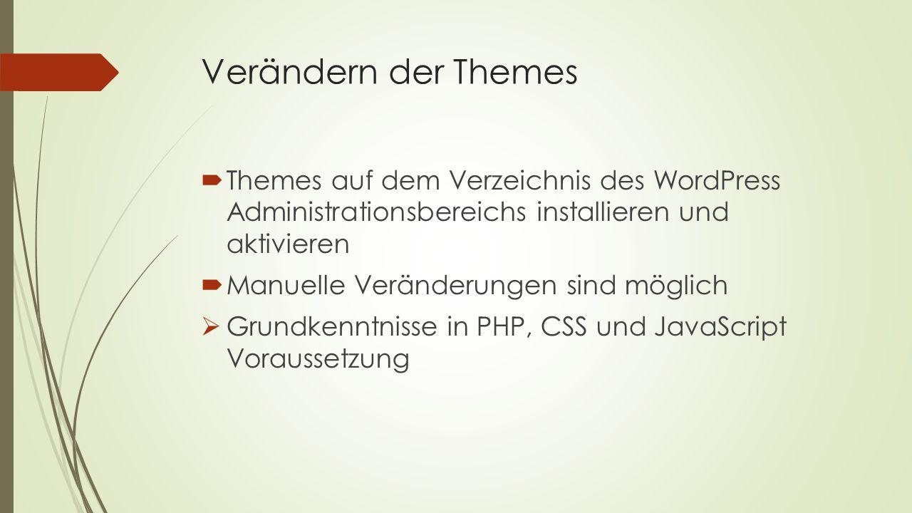 Verändern der Themes  Themes auf dem Verzeichnis des WordPress Administrationsbereichs installieren und aktivieren  Manuelle Veränderungen sind möglich  Grundkenntnisse in PHP, CSS und JavaScript Voraussetzung