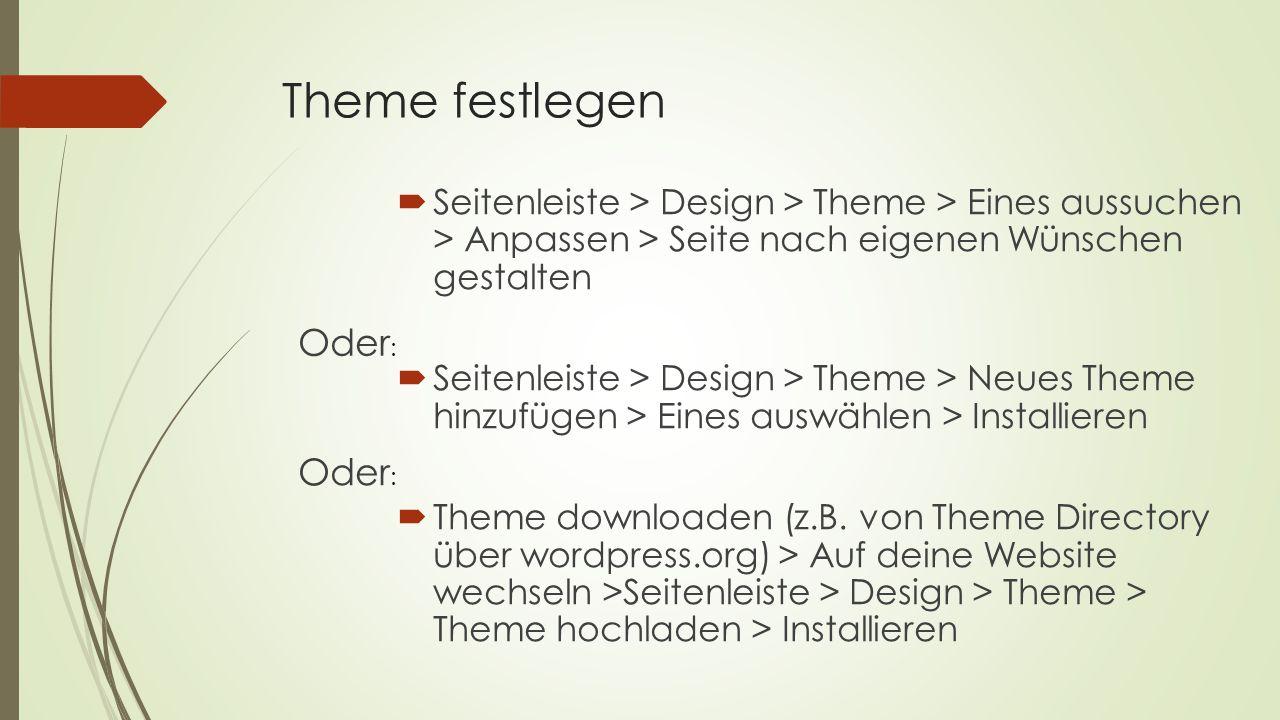 Theme festlegen  Seitenleiste > Design > Theme > Eines aussuchen > Anpassen > Seite nach eigenen Wünschen gestalten  Seitenleiste > Design > Theme > Neues Theme hinzufügen > Eines auswählen > Installieren  Theme downloaden (z.B.