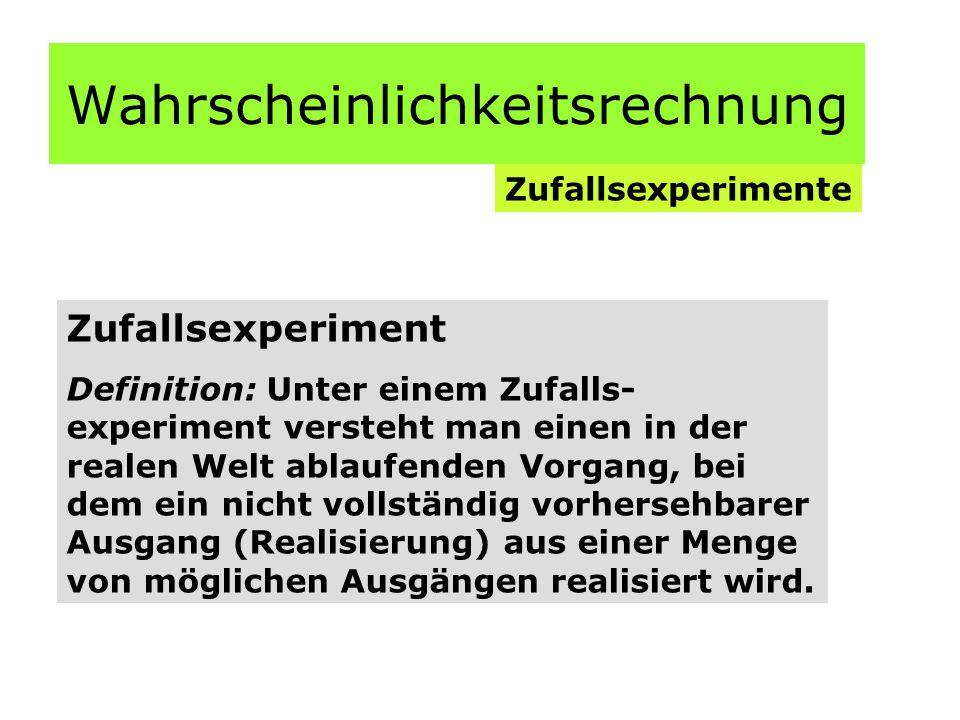 Wahrscheinlichkeitsrechnung Zufallsexperimente Zufallsexperiment Definition: Unter einem Zufalls- experiment versteht man einen in der realen Welt ablaufenden Vorgang, bei dem ein nicht vollständig vorhersehbarer Ausgang (Realisierung) aus einer Menge von möglichen Ausgängen realisiert wird.