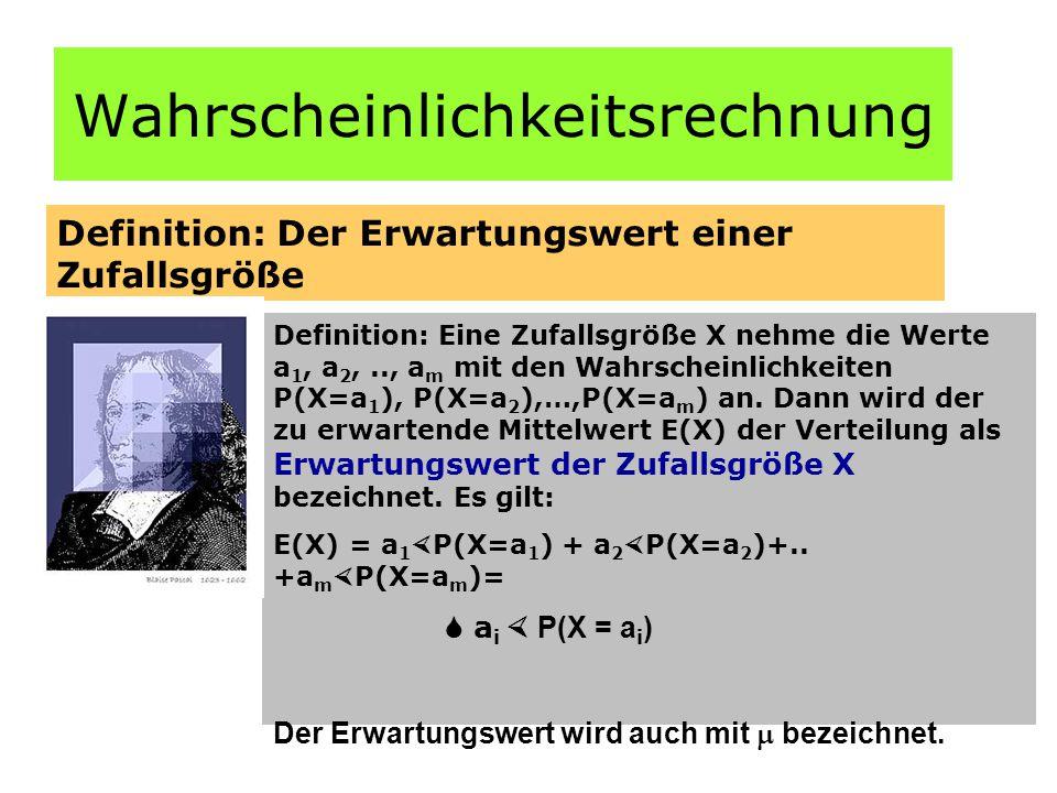 Wahrscheinlichkeitsrechnung Definition: Der Erwartungswert einer Zufallsgröße Definition: Eine Zufallsgröße X nehme die Werte a 1, a 2,.., a m mit den Wahrscheinlichkeiten P(X=a 1 ), P(X=a 2 ),…,P(X=a m ) an.