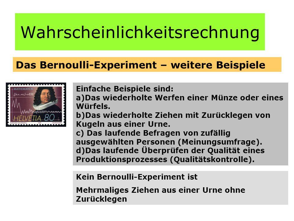 Wahrscheinlichkeitsrechnung Das Bernoulli-Experiment – weitere Beispiele Einfache Beispiele sind: a)Das wiederholte Werfen einer Münze oder eines Würfels.