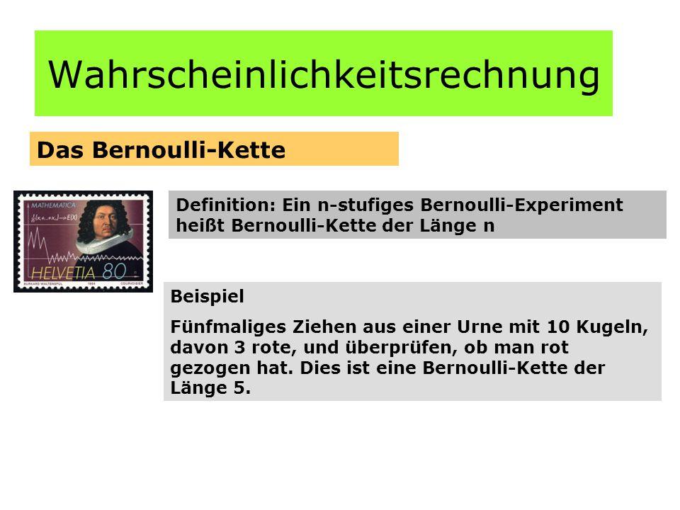 Wahrscheinlichkeitsrechnung Das Bernoulli-Kette Definition: Ein n-stufiges Bernoulli-Experiment heißt Bernoulli-Kette der Länge n Beispiel Fünfmaliges Ziehen aus einer Urne mit 10 Kugeln, davon 3 rote, und überprüfen, ob man rot gezogen hat.