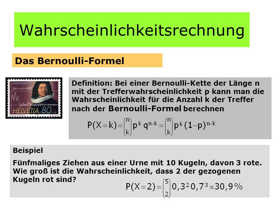 Wahrscheinlichkeitsrechnung Das Bernoulli-Formel Definition: Bei einer Bernoulli-Kette der Länge n mit der Trefferwahrscheinlichkeit p kann man die Wahrscheinlichkeit für die Anzahl k der Treffer nach der Bernoulli-Formel berechnen Beispiel Fünfmaliges Ziehen aus einer Urne mit 10 Kugeln, davon 3 rote.