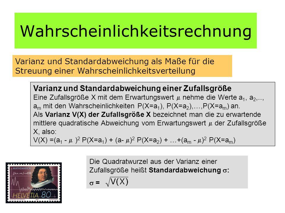 Wahrscheinlichkeitsrechnung Varianz und Standardabweichung als Maße für die Streuung einer Wahrscheinlichkeitsverteilung Varianz und Standardabweichung einer Zufallsgröße Eine Zufallsgröße X mit dem Erwartungswert  nehme die Werte a 1, a 2,.., a m mit den Wahrscheinlichkeiten P(X=a 1 ), P(X=a 2 ),…,P(X=a m ) an.