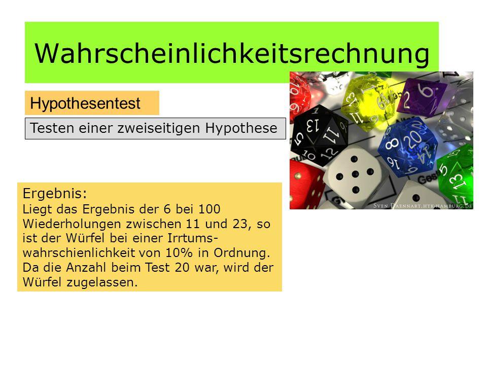 Wahrscheinlichkeitsrechnung Hypothesentest Testen einer zweiseitigen Hypothese Ergebnis: Liegt das Ergebnis der 6 bei 100 Wiederholungen zwischen 11 und 23, so ist der Würfel bei einer Irrtums- wahrschienlichkeit von 10% in Ordnung.