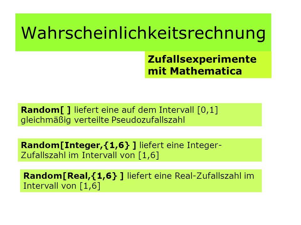 Wahrscheinlichkeitsrechnung Zufallsexperimente mit Mathematica Random[ ] liefert eine auf dem Intervall [0,1] gleichmäßig verteilte Pseudozufallszahl Random[Integer,{1,6} ] liefert eine Integer- Zufallszahl im Intervall von [1,6] Random[Real,{1,6} ] liefert eine Real-Zufallszahl im Intervall von [1,6]
