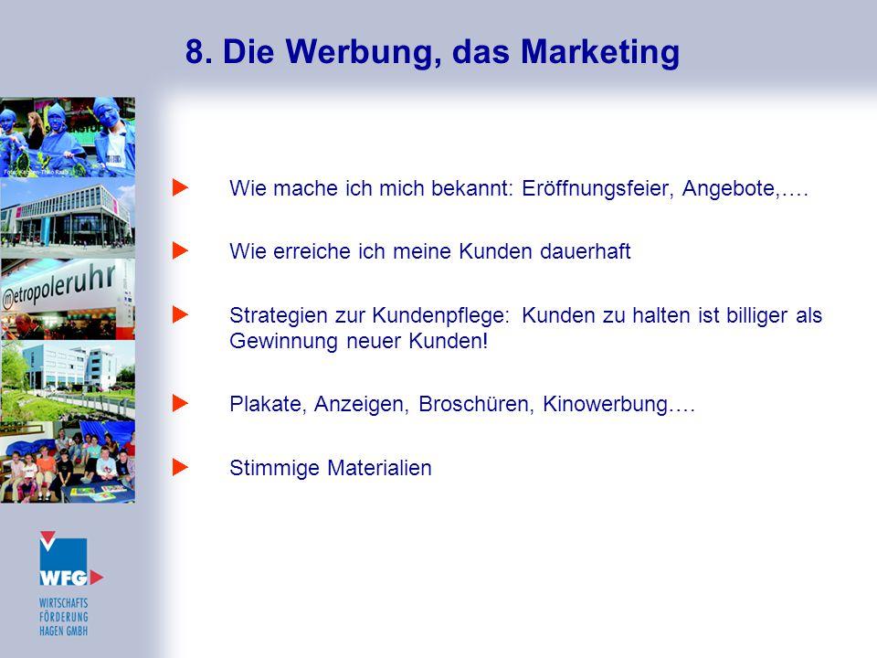 8. Die Werbung, das Marketing  Wie mache ich mich bekannt: Eröffnungsfeier, Angebote,….  Wie erreiche ich meine Kunden dauerhaft  Strategien zur Ku