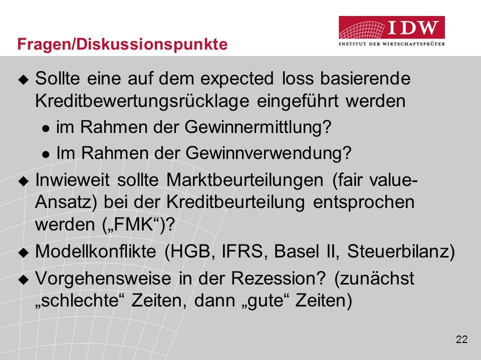 22 Fragen/Diskussionspunkte  Sollte eine auf dem expected loss basierende Kreditbewertungsrücklage eingeführt werden im Rahmen der Gewinnermittlung?