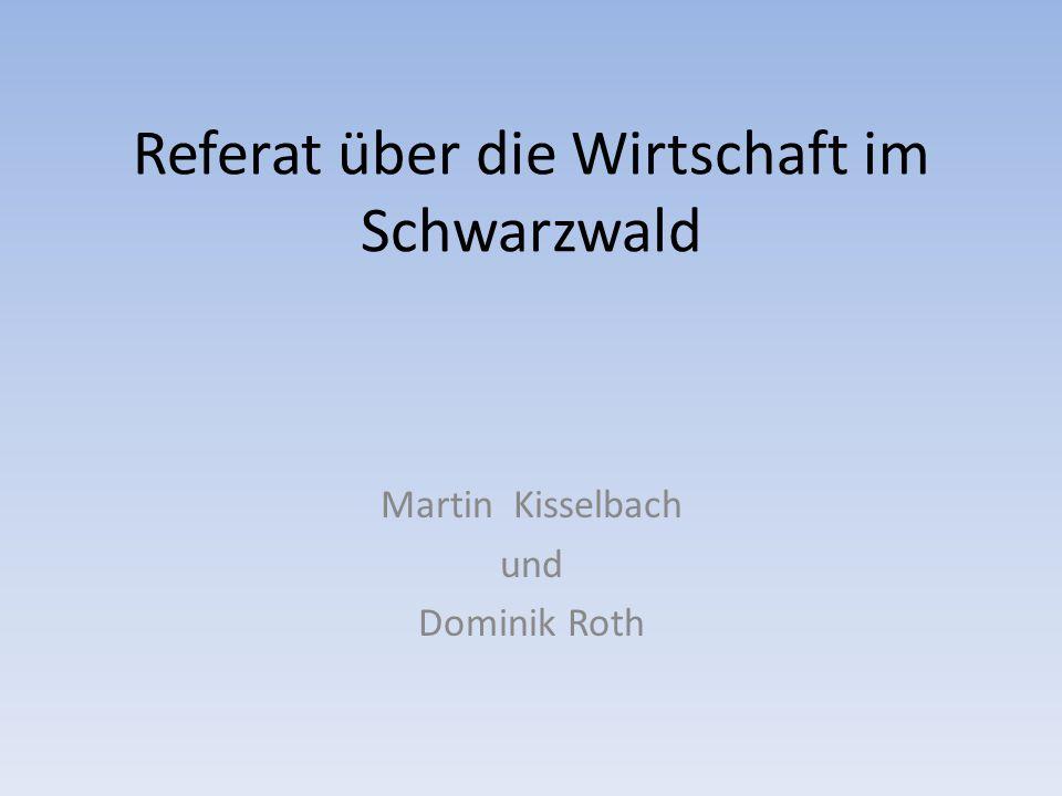 Referat über die Wirtschaft im Schwarzwald Martin Kisselbach und Dominik Roth