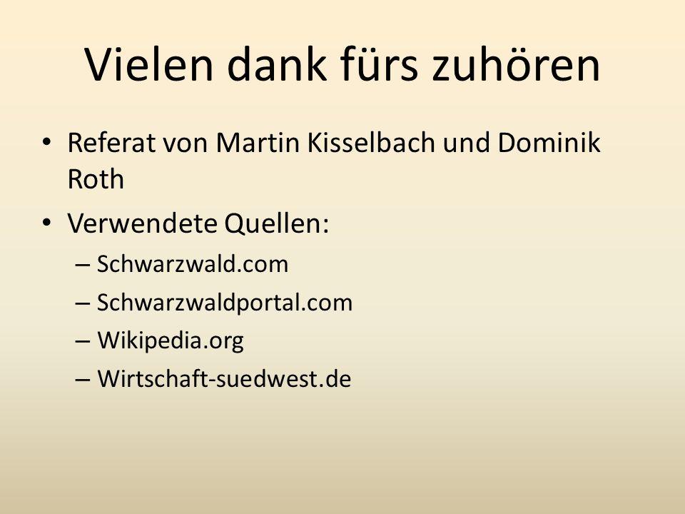 Vielen dank fürs zuhören Referat von Martin Kisselbach und Dominik Roth Verwendete Quellen: – Schwarzwald.com – Schwarzwaldportal.com – Wikipedia.org – Wirtschaft-suedwest.de