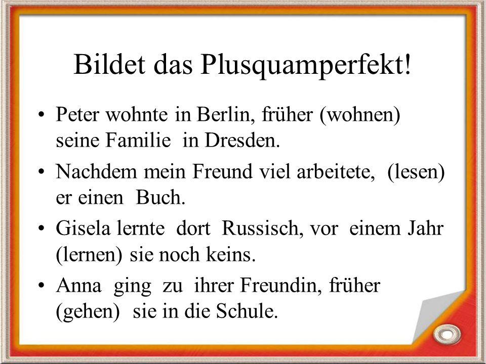 Bildet das Plusquamperfekt.Peter wohnte in Berlin, früher (wohnen) seine Familie in Dresden.