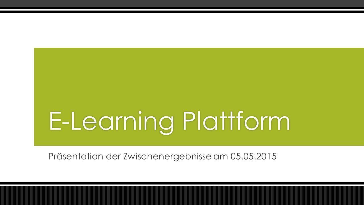 Präsentation der Zwischenergebnisse am 05.05.2015 E-Learning PlattformE-Learning Plattform