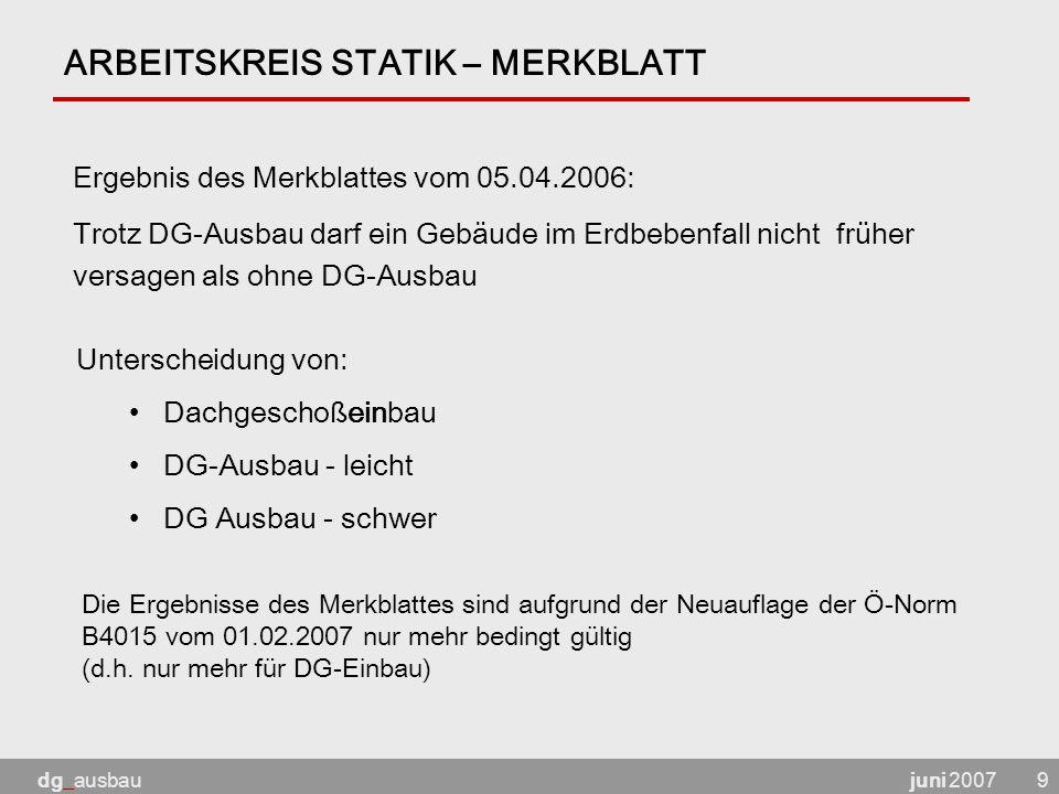 juni 2007dg_ausbau9 ARBEITSKREIS STATIK – MERKBLATT Ergebnis des Merkblattes vom 05.04.2006: Trotz DG-Ausbau darf ein Gebäude im Erdbebenfall nicht früher versagen als ohne DG-Ausbau Unterscheidung von: Dachgeschoßeinbau DG-Ausbau - leicht DG Ausbau - schwer Die Ergebnisse des Merkblattes sind aufgrund der Neuauflage der Ö-Norm B4015 vom 01.02.2007 nur mehr bedingt gültig (d.h.