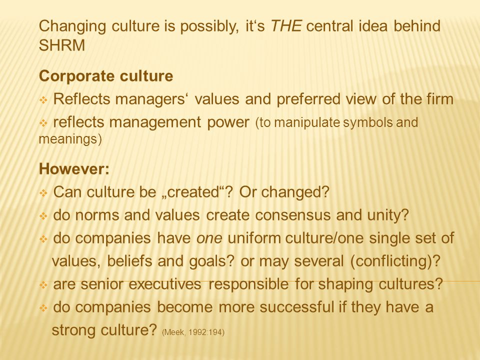 Changing culture is possibly, it's THE central idea behind SHRM Corporate culture  Reflects managers' values and preferred view of the firm  reflect