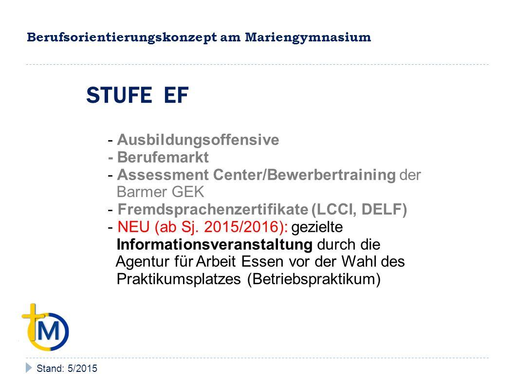 Berufsorientierungskonzept am Mariengymnasium Stand: 5/2015 STUFE EF - Ausbildungsoffensive - Berufemarkt - Assessment Center/Bewerbertraining der Barmer GEK - Fremdsprachenzertifikate (LCCI, DELF) - NEU (ab Sj.