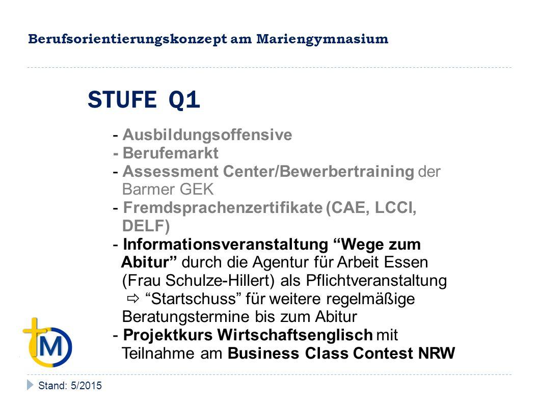 Berufsorientierungskonzept am Mariengymnasium Stand: 5/2015 STUFE Q2 - Ausbildungsoffensive - Berufemarkt - Assessment Center/Bewerbertraining der Barmer GEK - Fremdsprachenzertifikate (CAE, LCCI, DELF) - regelmäßige individuelle Beratungstermine durch die Agentur für Arbeit Essen vor Ort und in der Agentur