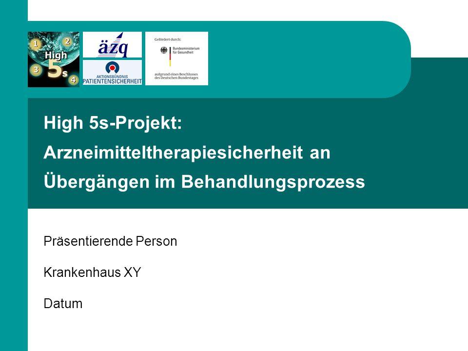High 5s-Projekt: Arzneimitteltherapiesicherheit an Übergängen im Behandlungsprozess Präsentierende Person Krankenhaus XY Datum