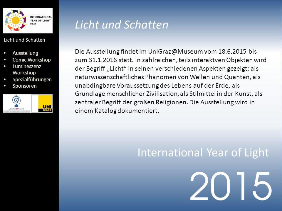 Licht und Schatten Ausstellung Comic Workshop Lumineszenz Workshop Spezialführungen Sponsoren Licht und Schatten Die Ausstellung findet im UniGraz@Museum vom 18.6.2015 bis zum 31.1.2016 statt.