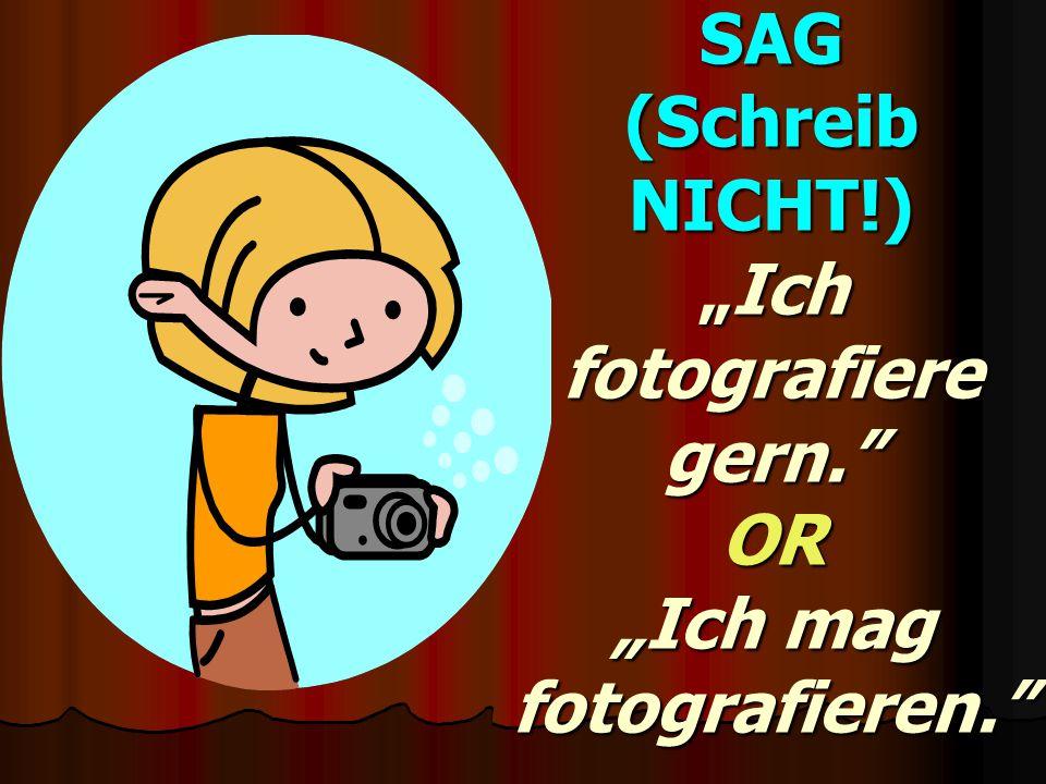 """SAG (Schreib NICHT!) """"Ich fotografiere gern. OR """"Ich mag fotografieren."""