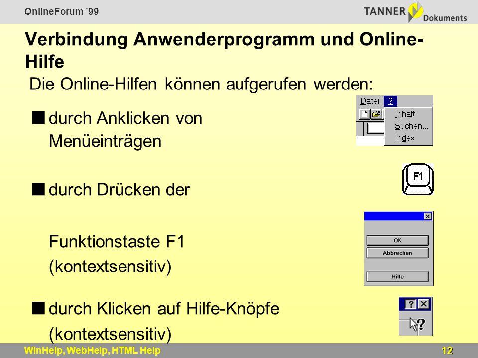 OnlineForum ´99 12WinHelp, WebHelp, HTML Help Verbindung Anwenderprogramm und Online- Hilfe durch Anklicken von Menüeinträgen durch Drücken der Funktionstaste F1 (kontextsensitiv) durch Klicken auf Hilfe-Knöpfe (kontextsensitiv) kontextsensitive Hilfe (What's This Help) Die Online-Hilfen können aufgerufen werden: