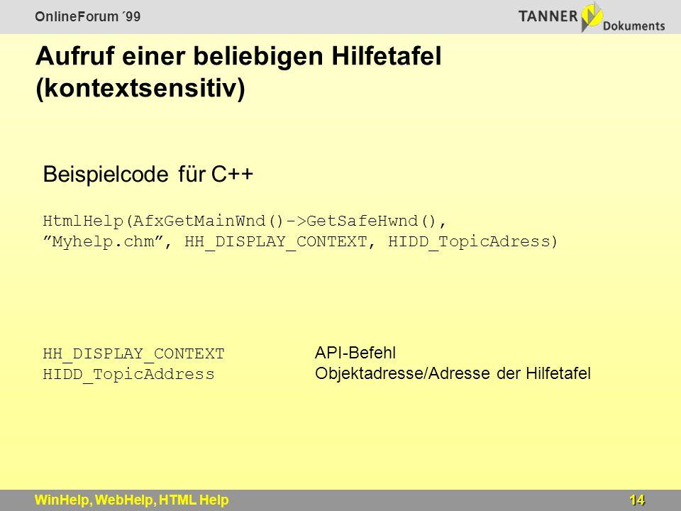 OnlineForum ´99 14WinHelp, WebHelp, HTML Help Aufruf einer beliebigen Hilfetafel (kontextsensitiv) HtmlHelp(AfxGetMainWnd()->GetSafeHwnd(), Myhelp.chm , HH_DISPLAY_CONTEXT, HIDD_TopicAdress) Beispielcode für C++ HH_DISPLAY_CONTEXT API-Befehl HIDD_TopicAddress Objektadresse/Adresse der Hilfetafel