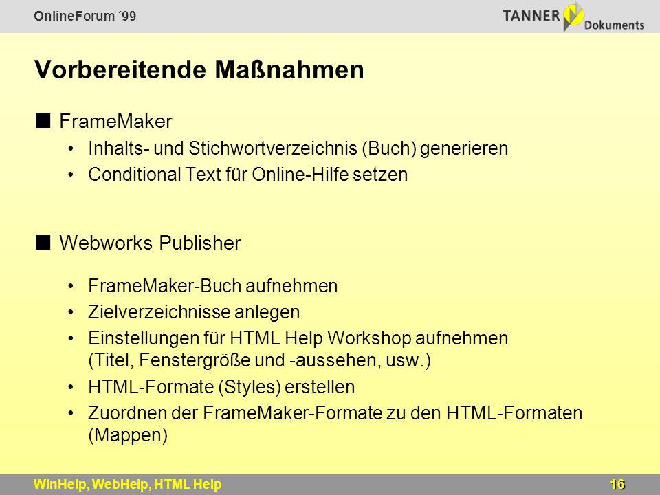 OnlineForum ´99 16WinHelp, WebHelp, HTML Help Vorbereitende Maßnahmen FrameMaker Inhalts- und Stichwortverzeichnis (Buch) generieren Conditional Text für Online-Hilfe setzen Webworks Publisher FrameMaker-Buch aufnehmen Zielverzeichnisse anlegen Einstellungen für HTML Help Workshop aufnehmen (Titel, Fenstergröße und -aussehen, usw.) HTML-Formate (Styles) erstellen Zuordnen der FrameMaker-Formate zu den HTML-Formaten (Mappen)