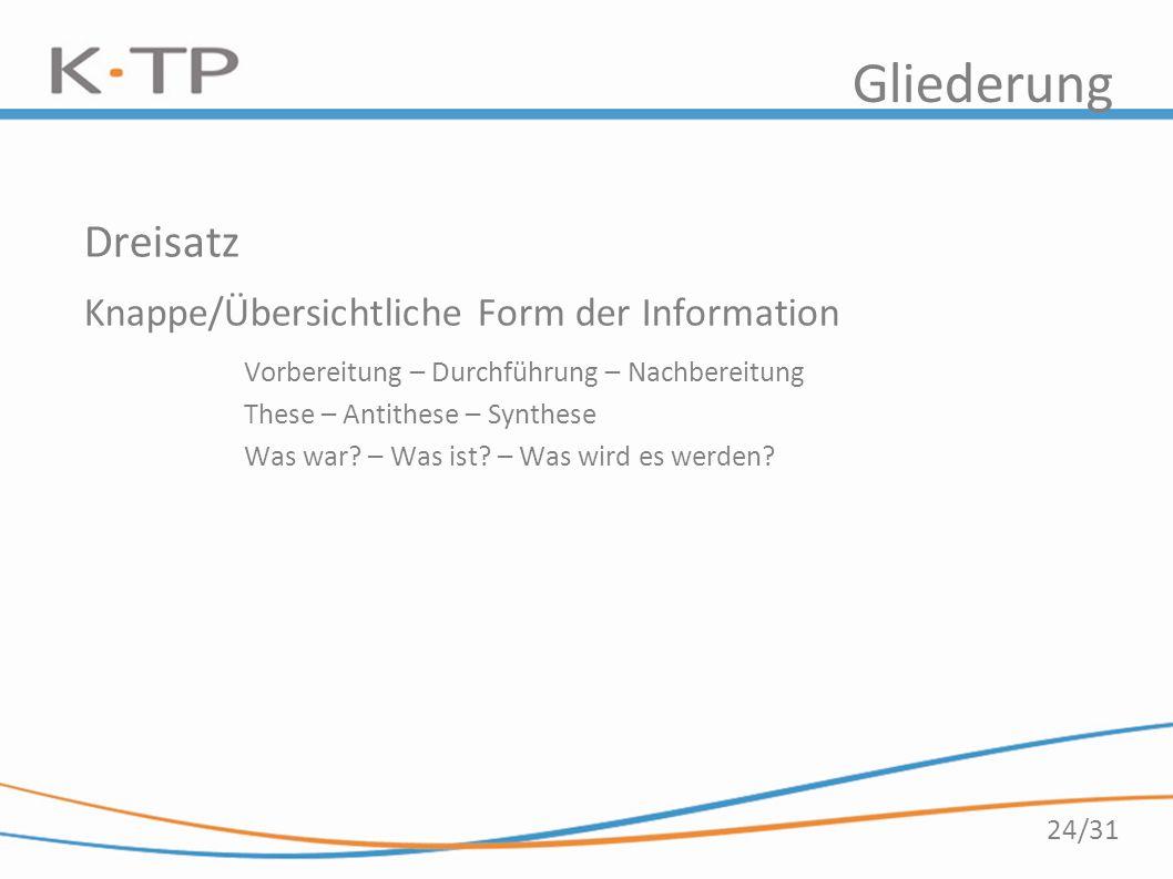 24/31 Gliederung Dreisatz Knappe/Übersichtliche Form der Information Vorbereitung – Durchführung – Nachbereitung These – Antithese – Synthese Was war?