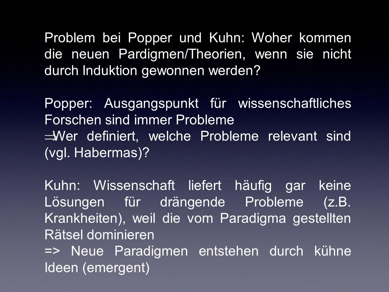 Problem bei Popper und Kuhn: Woher kommen die neuen Pardigmen/Theorien, wenn sie nicht durch Induktion gewonnen werden? Popper: Ausgangspunkt für wiss
