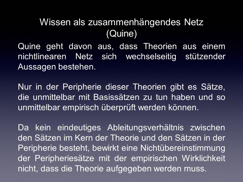 Wissen als zusammenhängendes Netz (Quine) Quine geht davon aus, dass Theorien aus einem nichtlinearen Netz sich wechselseitig stützender Aussagen best