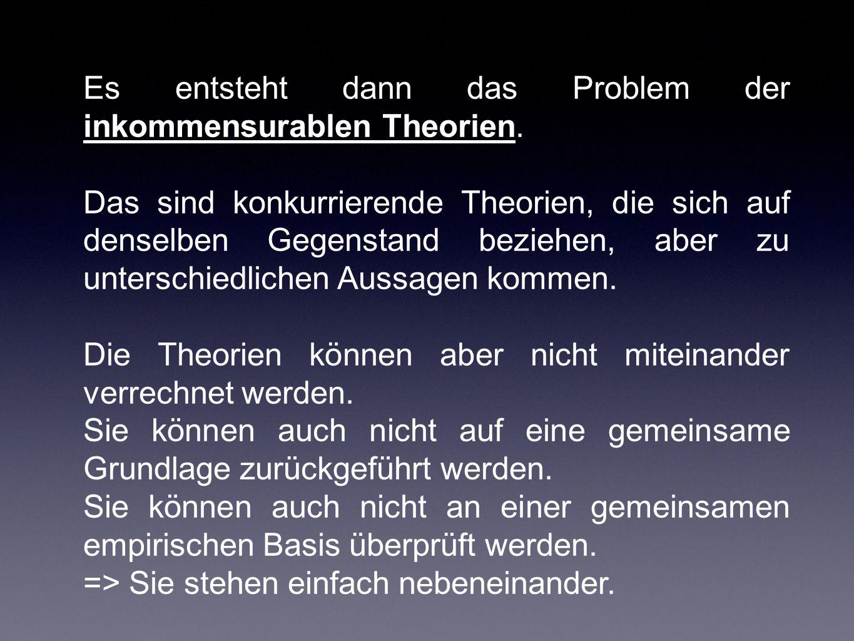 Es entsteht dann das Problem der inkommensurablen Theorien. Das sind konkurrierende Theorien, die sich auf denselben Gegenstand beziehen, aber zu unte
