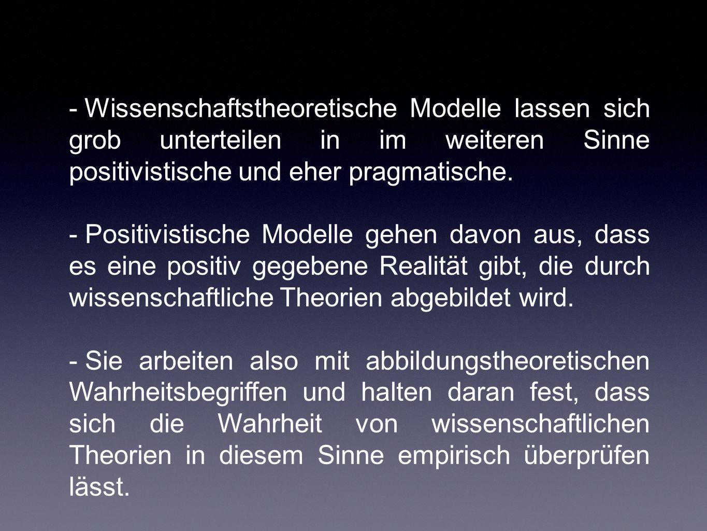 - Wissenschaftstheoretische Modelle lassen sich grob unterteilen in im weiteren Sinne positivistische und eher pragmatische. - Positivistische Modelle
