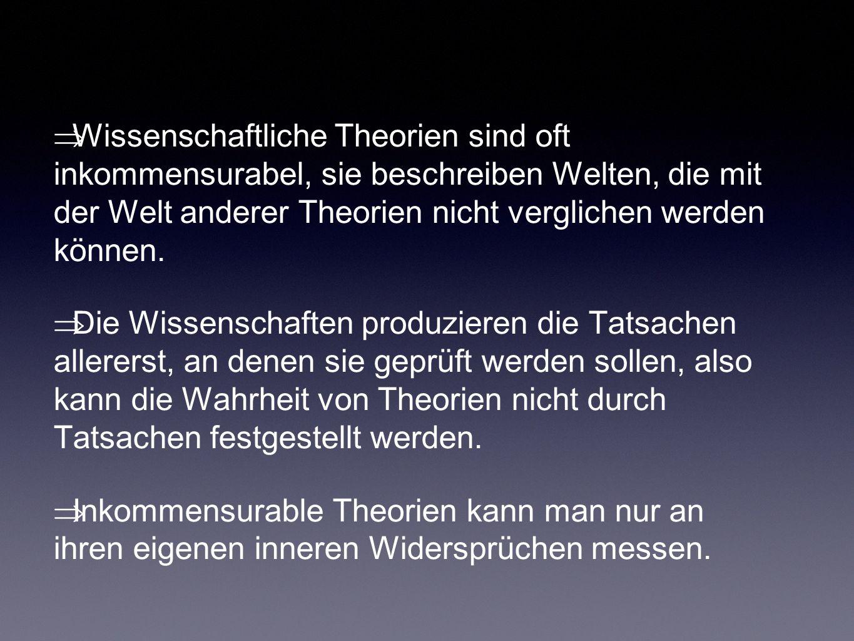  Wissenschaftliche Theorien sind oft inkommensurabel, sie beschreiben Welten, die mit der Welt anderer Theorien nicht verglichen werden können.  Die