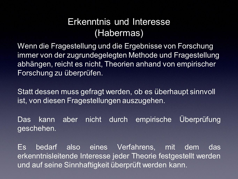 Erkenntnis und Interesse (Habermas) Wenn die Fragestellung und die Ergebnisse von Forschung immer von der zugrundegelegten Methode und Fragestellung a