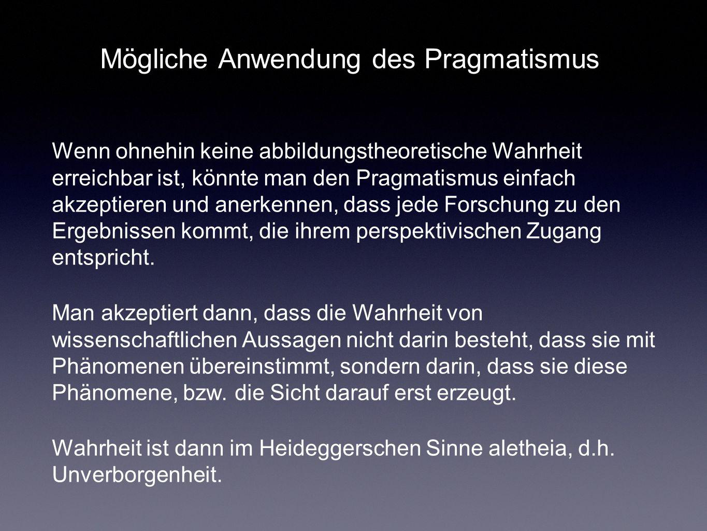 Mögliche Anwendung des Pragmatismus Wenn ohnehin keine abbildungstheoretische Wahrheit erreichbar ist, könnte man den Pragmatismus einfach akzeptieren