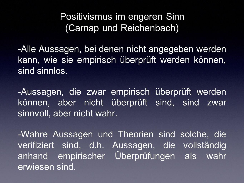 Positivismus im engeren Sinn (Carnap und Reichenbach) -Alle Aussagen, bei denen nicht angegeben werden kann, wie sie empirisch überprüft werden können