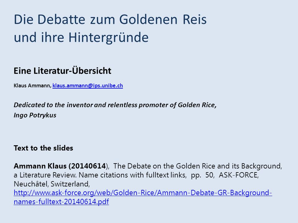 Die Debatte zum Goldenen Reis und ihre Hintergründe Eine Literatur-Übersicht Klaus Ammann, klaus.ammann@ips.unibe.chklaus.ammann@ips.unibe.ch Dedicated to the inventor and relentless promoter of Golden Rice, Ingo Potrykus Text to the slides Ammann Klaus (20140614), The Debate on the Golden Rice and its Background, a Literature Review.