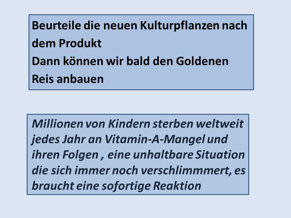 Beurteile die neuen Kulturpflanzen nach dem Produkt Dann können wir bald den Goldenen Reis anbauen Millionen von Kindern sterben weltweit jedes Jahr a