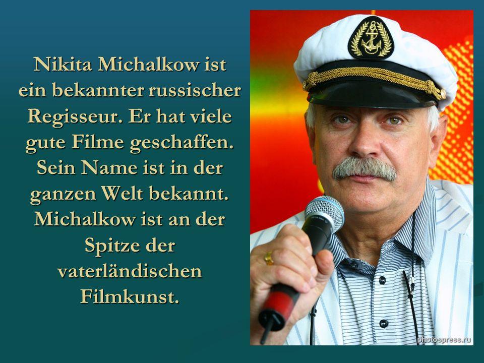 Nikita Michalkow ist ein bekannter russischer Regisseur. Er hat viele gute Filme geschaffen. Sein Name ist in der ganzen Welt bekannt. Michalkow ist a
