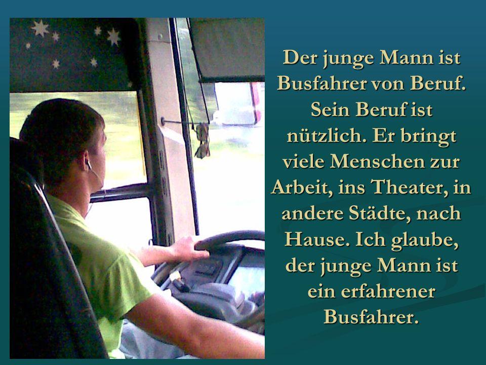 Der junge Mann ist Busfahrer von Beruf. Sein Beruf ist nützlich. Er bringt viele Menschen zur Arbeit, ins Theater, in andere Städte, nach Hause. Ich g