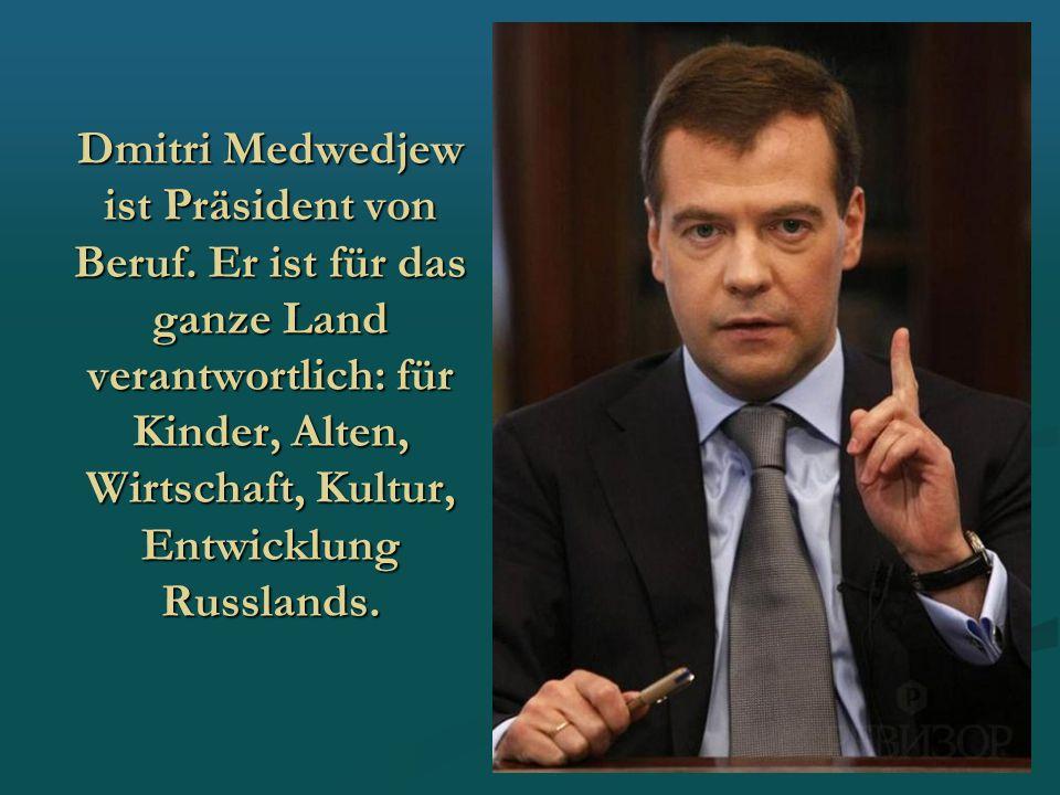 Dmitri Medwedjew ist Präsident von Beruf. Er ist für das ganze Land verantwortlich: für Kinder, Alten, Wirtschaft, Kultur, Entwicklung Russlands.