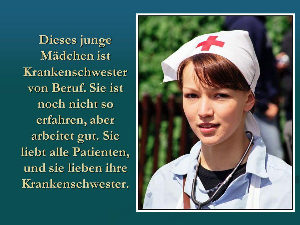Dieses junge Mädchen ist Krankenschwester von Beruf. Sie ist noch nicht so erfahren, aber arbeitet gut. Sie liebt alle Patienten, und sie lieben ihre