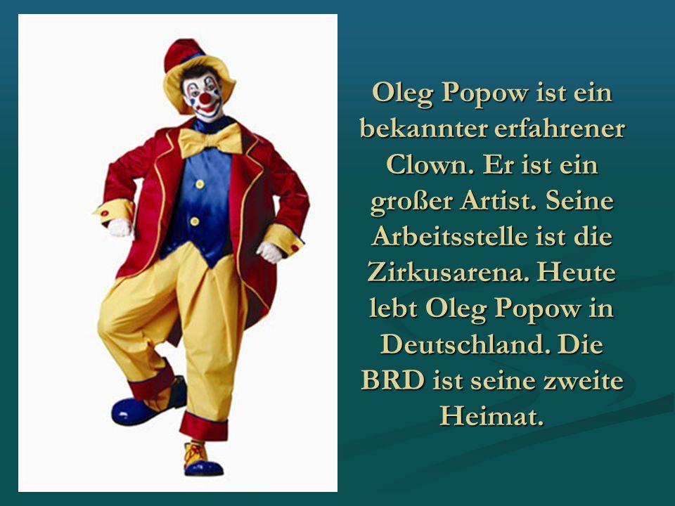 Oleg Popow ist ein bekannter erfahrener Clown. Er ist ein großer Artist. Seine Arbeitsstelle ist die Zirkusarena. Heute lebt Oleg Popow in Deutschland