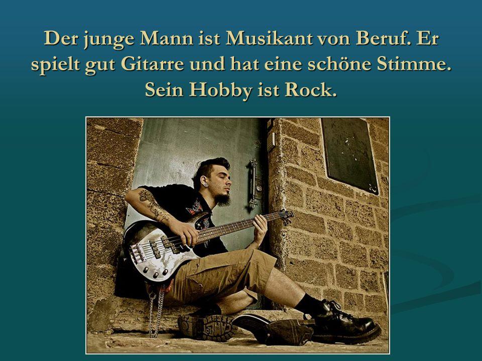 Der junge Mann ist Musikant von Beruf. Er spielt gut Gitarre und hat eine schöne Stimme. Sein Hobby ist Rock.