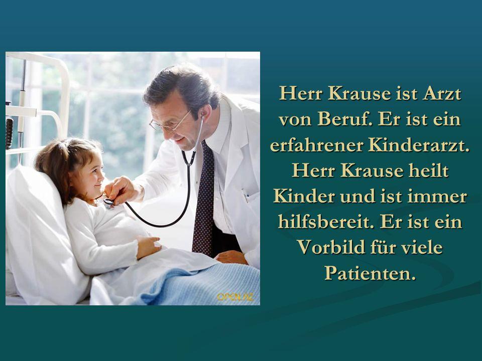 Herr Krause ist Arzt von Beruf. Er ist ein erfahrener Kinderarzt. Herr Krause heilt Kinder und ist immer hilfsbereit. Er ist ein Vorbild für viele Pat