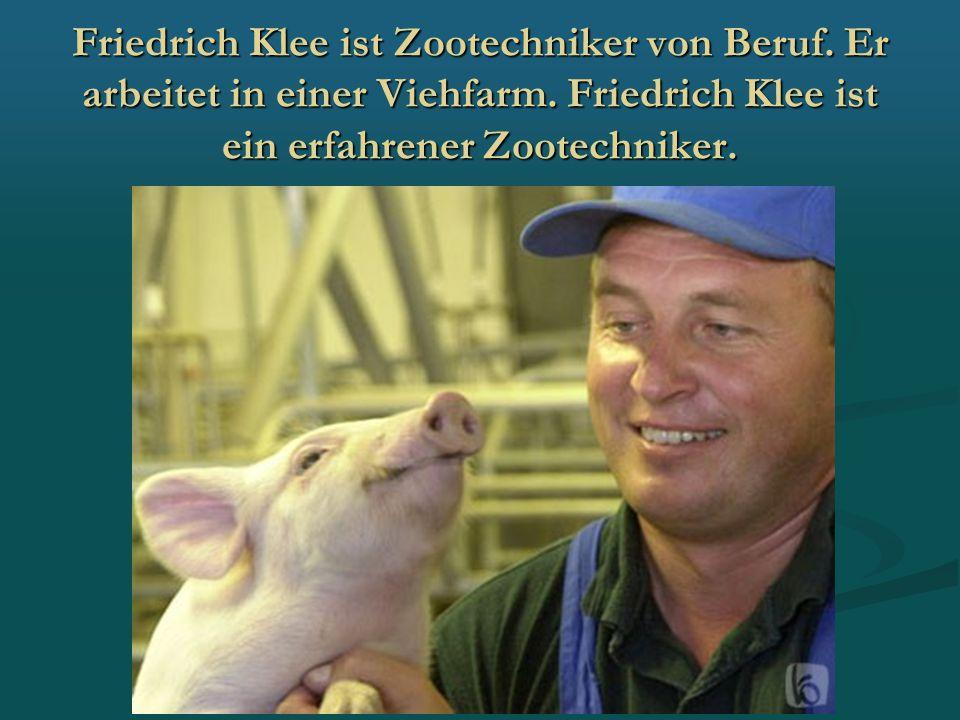 Friedrich Klee ist Zootechniker von Beruf. Er arbeitet in einer Viehfarm. Friedrich Klee ist ein erfahrener Zootechniker.