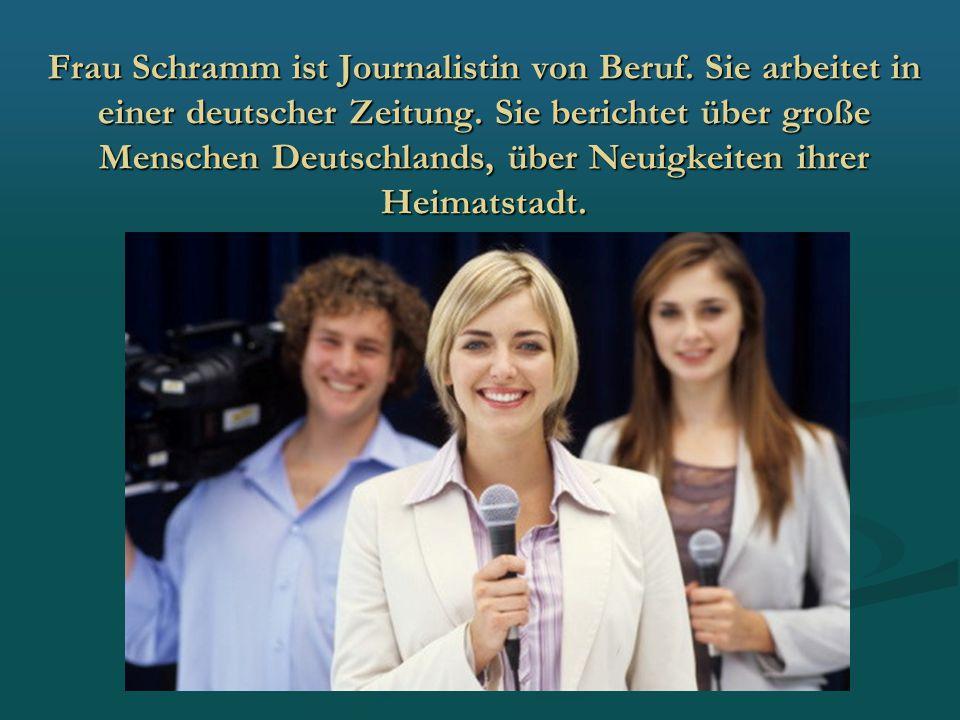 Frau Schramm ist Journalistin von Beruf. Sie arbeitet in einer deutscher Zeitung. Sie berichtet über große Menschen Deutschlands, über Neuigkeiten ihr