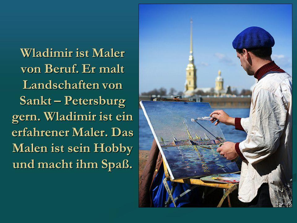 Wladimir ist Maler von Beruf. Er malt Landschaften von Sankt – Petersburg gern. Wladimir ist ein erfahrener Maler. Das Malen ist sein Hobby und macht